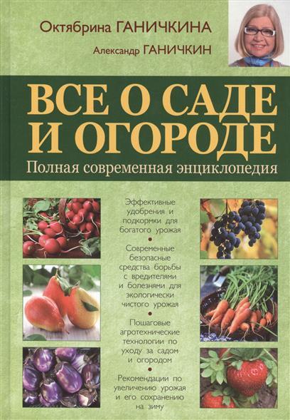 Ганичкина О., Ганичкин А. Все о саде и огороде. Полная современная энциклопедия