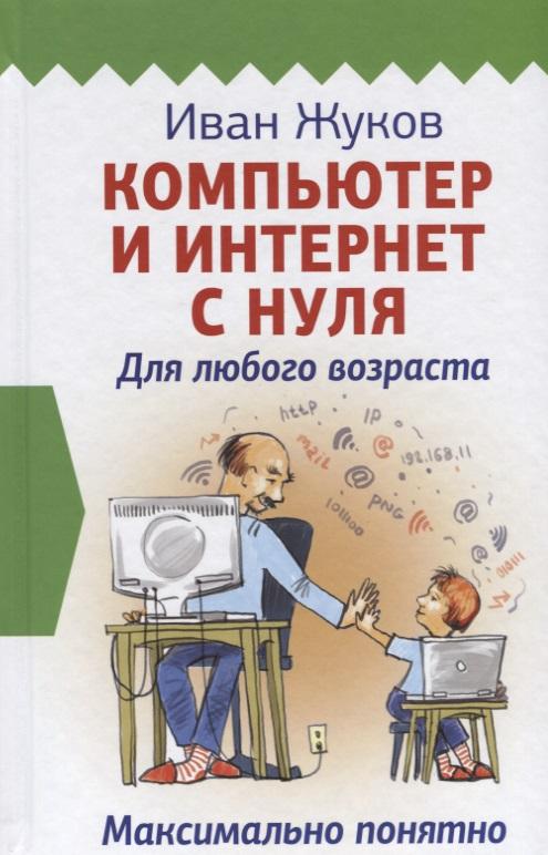 Жуков И. Компьютер и Интернет с нуля. Для любого возраста. Максимально понятно ноутбук с нуля для любого возраста