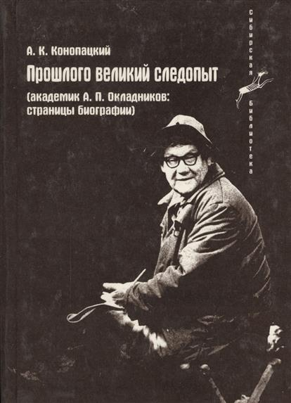 Прошлого великий следопыт (Академик А.П. Окладников: страницы биографии)