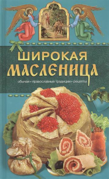 Широкая Масленица. Обычаи. Православные традиции. Рецепты