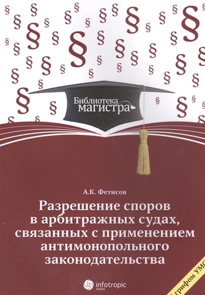 Фетисов А. Разрешение споров в арбитражных судах, связанных с применением антимонопольного законодательства фетисов в овертайм