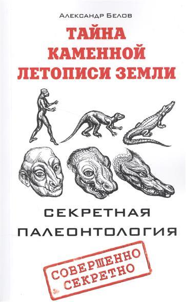 Белов А. Тайна каменной летописи Земли. Секретная палеонтология секретная тайна