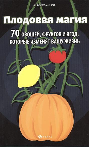 Лобков Д. Плодовая магия. 70 овощей, фруктов и ягод, которые изменят вашу жизнь оrganic shop naturally professional био маска для волос роскошный блеск аргановая 200 мл