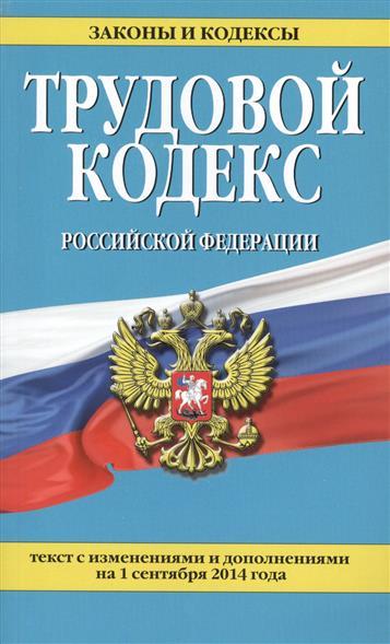 Трудовой кодекс Российской Федерации. Текст с изменениями и дополнениями на 1 сентября 2014 года