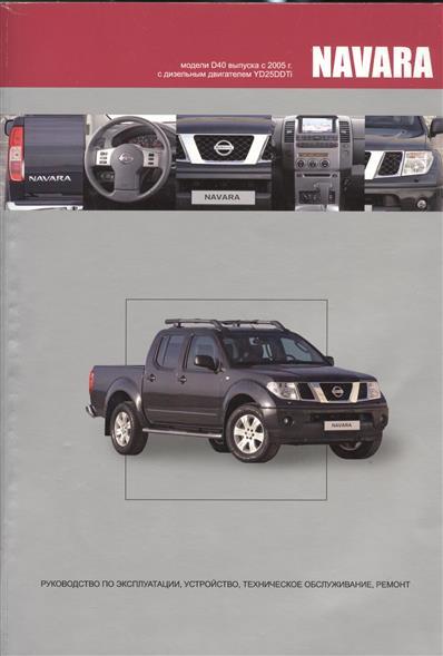 NISSAN NAVARA. Модели D40 выпуска с 2005 года с дизельным двигателем YD25DDTi. Руководство по эксплуатации, устройство, техническое обслуживание и ремонт