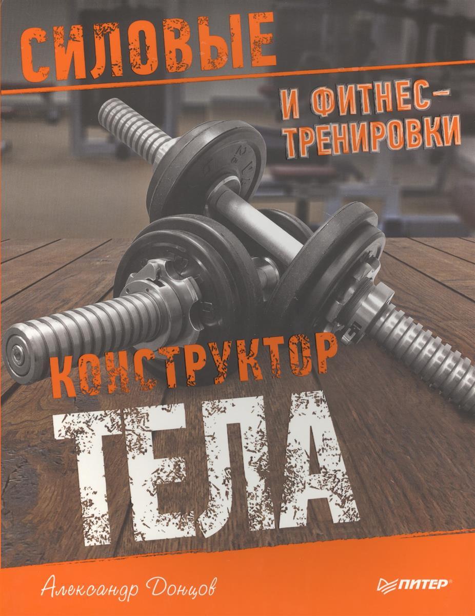 Донцов А. Конструктор тела. Силовые и фитнес-тренировки ISBN: 9785496015424