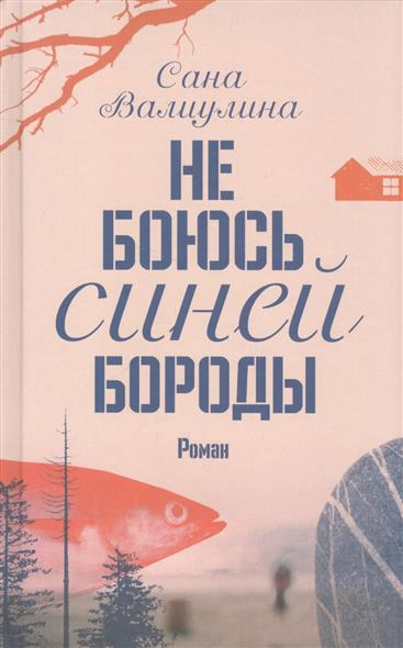 Валиулина С. Не боюсь Синей Бороды ISBN: 9785171048518 цена