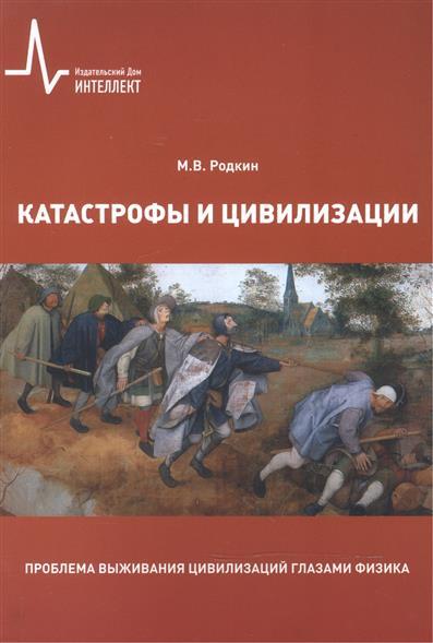 Родкин М.: Катастрофы и цивилизации. Проблема выживания цивилизаций глазами физика