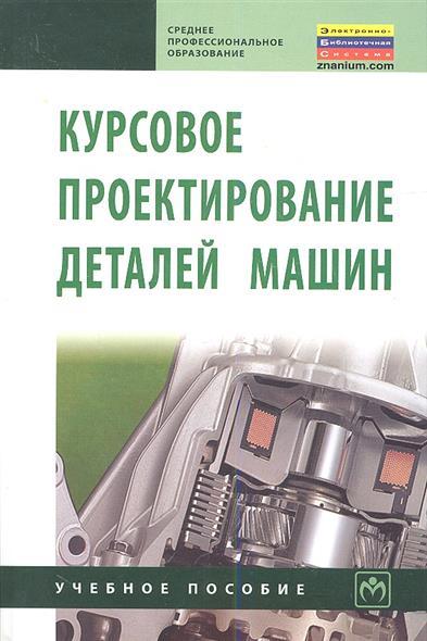 Курсовое проектирование деталей машин Учебное пособие Издание третье переработанное и дополненное