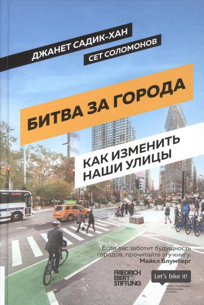 Садик-Хан Дж., Соломонов С. Битва за города. Как изменить наши улицы. Революционные идеи в градостроении ISBN: 9785990905047