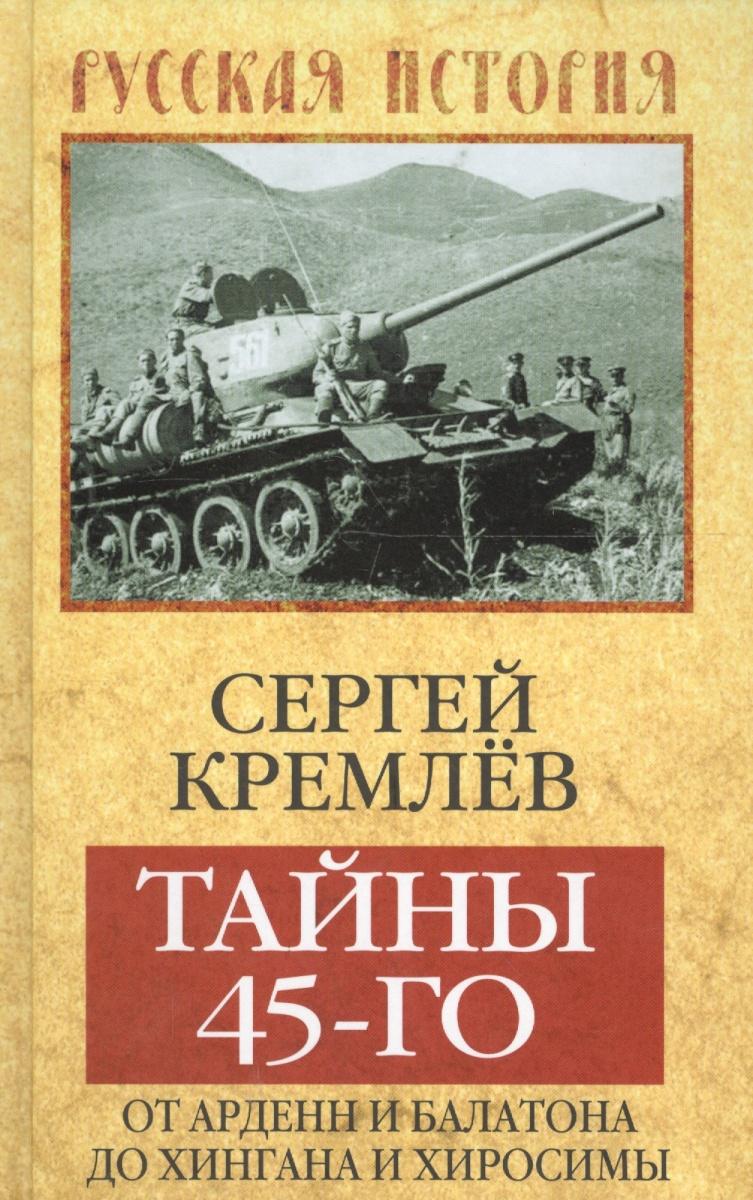 Кремлев С. Тайны 45-го. От Арденн и Балатона до Хингана и Хиросимы