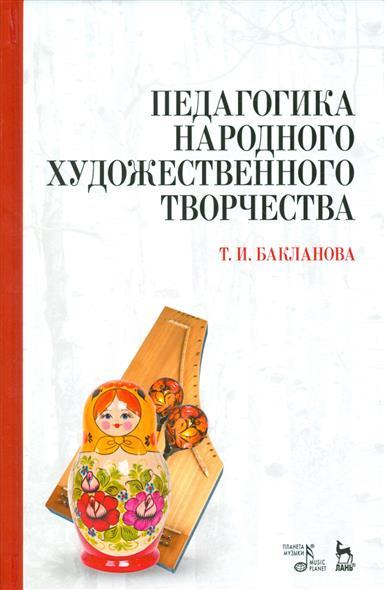 Бакланова Т. Педагогика народного художественного творчества. Учебник ISBN: 9785811422685 природа художественного творчества
