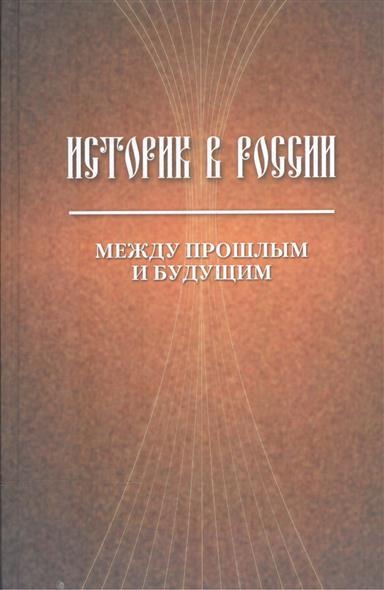 Историк в России. Между прошлым и будущим. Статьи и воспоминания
