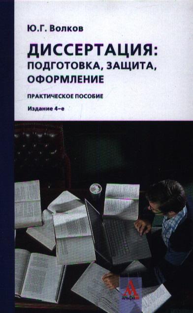 Диссертация: подготовка, защита, оформление: практическое пособие. 4-е издание, переработанное
