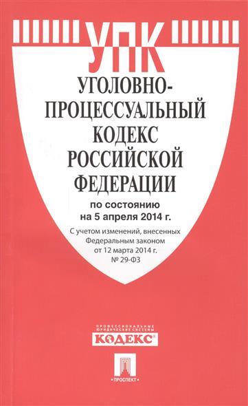 Уголовно-процессуальный кодекс Российской Федерации. По состоянию на 5 апреля 2014 г. С учетом изменений, внесенных Федеральным законом от 12 марта 2014 г. № 29-ФЗ