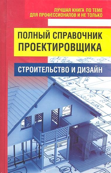 Полный справочник проектировщика Строительство и дизайн