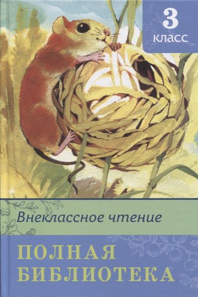 Новосельцева А. (ред.) Внеклассное чтение. Полная библиотека. 3 класс внеклассное чтение 1 класс