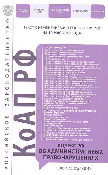 Кодекс РФ об административных правонарушениях. Текст с изменениями и дополнениями на 10 мая 2012 года