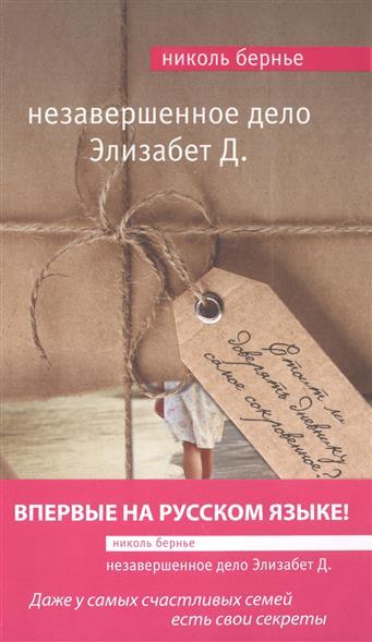 Бернье Н. Незавершенное дело Элизабет Д. ISBN: 9785699839476 бернье николь незавершенное дело элизабет д