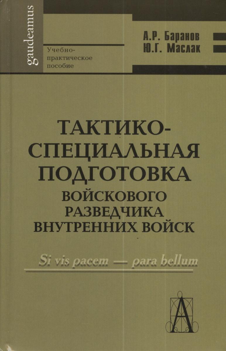 Баранов А., Маслак Ю. Тактико-специальная подготовка войскового разведчика внутренних войск ISBN: 9785904954239