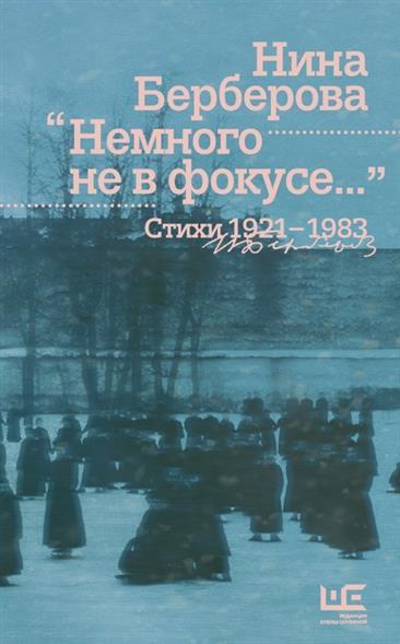 """""""Немного не в фокусе..."""" Стихи. 1921-1983"""