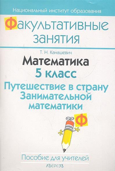 Математика. 5 класс. Путешествие в страну Занимательной математики. Пособие для учителей общеобразовательных учреждений с белорусским и русским языками обучения.