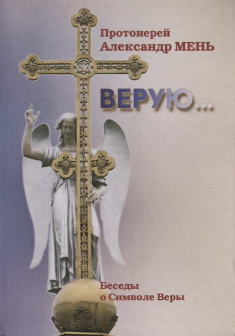 Мень А. Верую… Беседы о Символе Веры мень а о вечном и временном проповеди isbn 9785903612093
