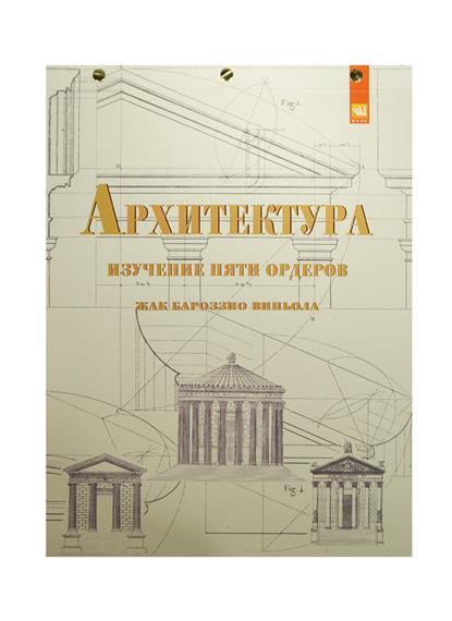 Архитектура: изучение пяти орденов. Жак Бароззио Виньола. Учебное пособие