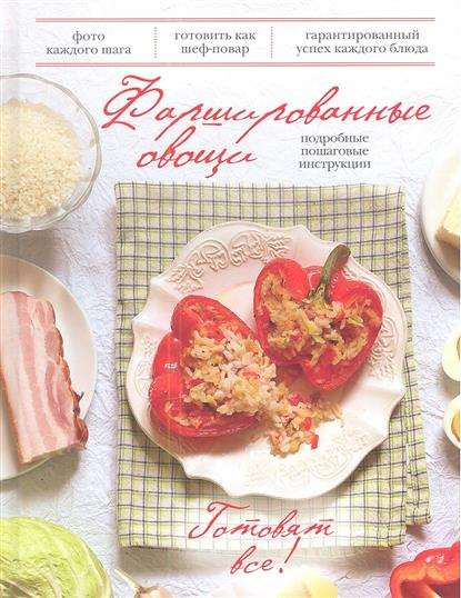 Братушева А. (ред.) Фаршированные овощи. Подробные пошаговые инструкции руфанова е сост фаршированные овощи