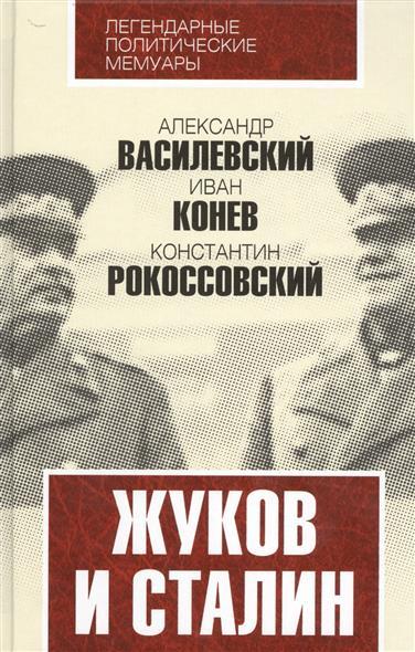 Василевский А., Конев И., Рокоссовский К. Жуков и Сталин жуков ю сталин тайны власти