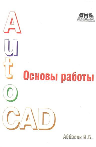 AutoCAD. Основы работы. Издание третье, переработанное
