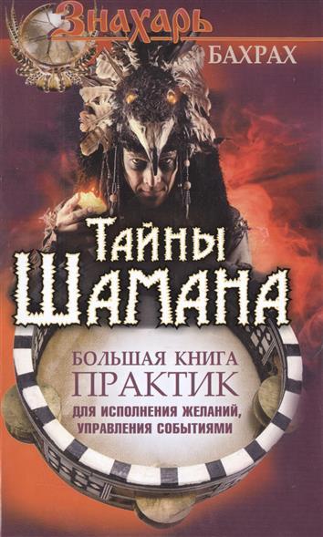 Тайны Шамана. Большая книга практик для исполнения желаний, управления событиями