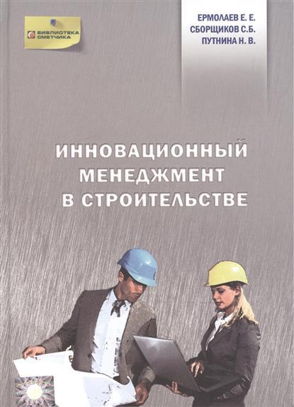 Ермолаев Е., Сборщиков С., Путнина Н. Инновационный менеджмент в строительстве