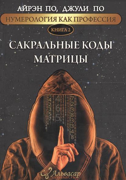 По А., По Дж. Нумерология как профессия. Книга 2. Сакральные коды матрицы