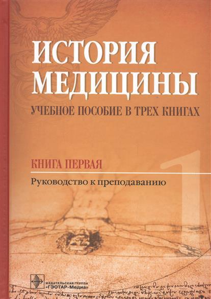 История медицины. Учебное пособие в трех книгах. Книга первая. Руководство к преподаванию
