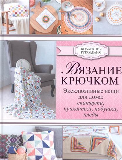 Лэмб Э. Вязание крючком. Эксклюзивные вещи для дома: скатерти, прихватки, подушки, пледы