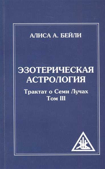 Эзотерическая астрология. Трактат о Семи Лучах. Том III