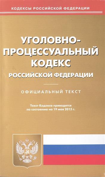 Уголовно-процессуальный кодекс Российской Федерации. Официальный текст. Текст Кодекса приводится по состоянию на 19 мая 2015 г.