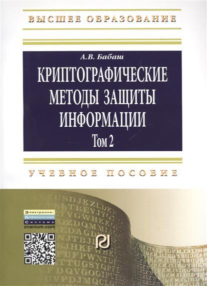 Криптографические методы защиты информации. Том 2. Учебно-методическое пособие. Второе издание