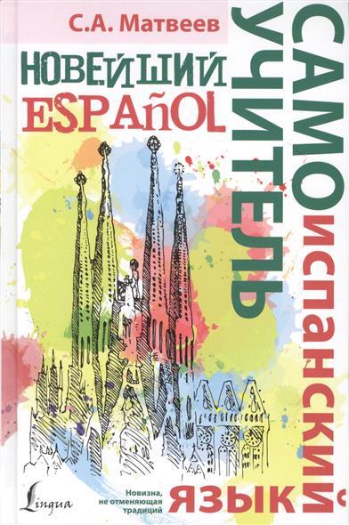 Матвеев С. Новейший самоучитель. Испанский язык ISBN: 9785170901678 матвеев с новейший самоучитель английский язык