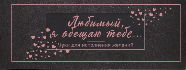Голанцева А. (ред.) Любимый, я обещаю тебе... Чеки для исполнения желаний (черные)