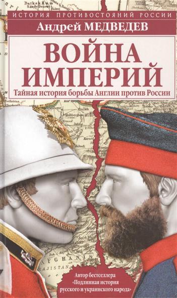 Медведев А. Война империй. Тайная история борьбы Англии против России