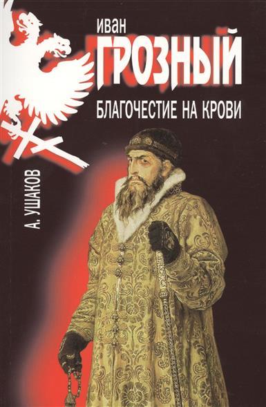 Ушаков А. Иван Грозный. Благочестие на крови ушаков а иван грозный благочестие на крови