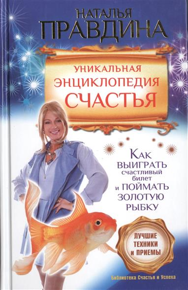 Уникальная энциклопедия счастья. Как выиграть счастливый билет и поймать золотую рыбку. Лучшие техники и приемы
