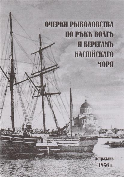 Очерки рыболовства по реке Волга и берегам Каспийского моря