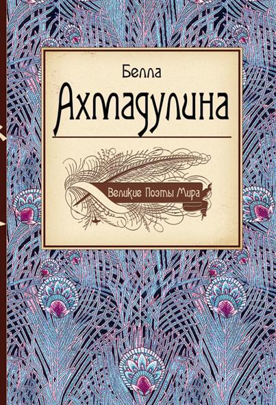Ахмадулина Б. Великие поэты мира: Белла Ахмадулина булат окуджава великие поэты мира