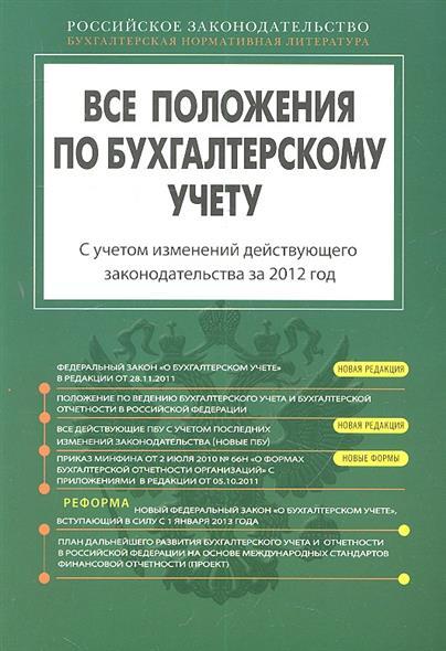 Все положения по бухгалтерскому учету. С учетом изменений действующего законодательства за 2012 год