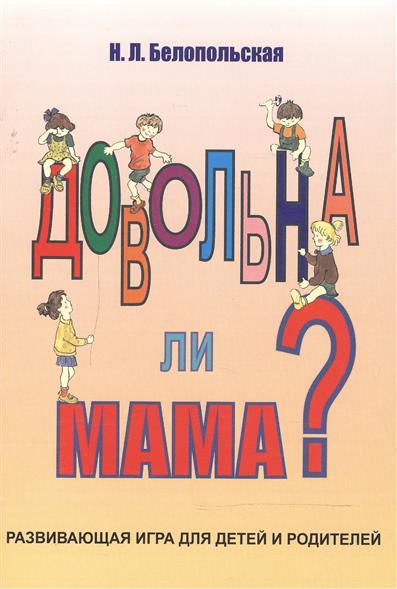 Белопольская Н. Довольна ли мама? Развивающая игра для детей и родителей павлов н 300 1 игра для детей