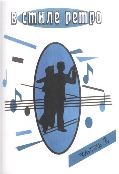 В стиле ретро. Часть 2. Популярные мелодии прошлых лет для голоса в сопровождении фортепиано (баяна, гитары) цена 2017