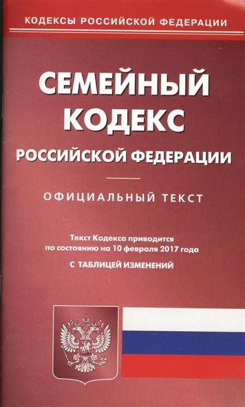 Семейный кодекс РФ (по состоянию на 10 февраля 2017 года)